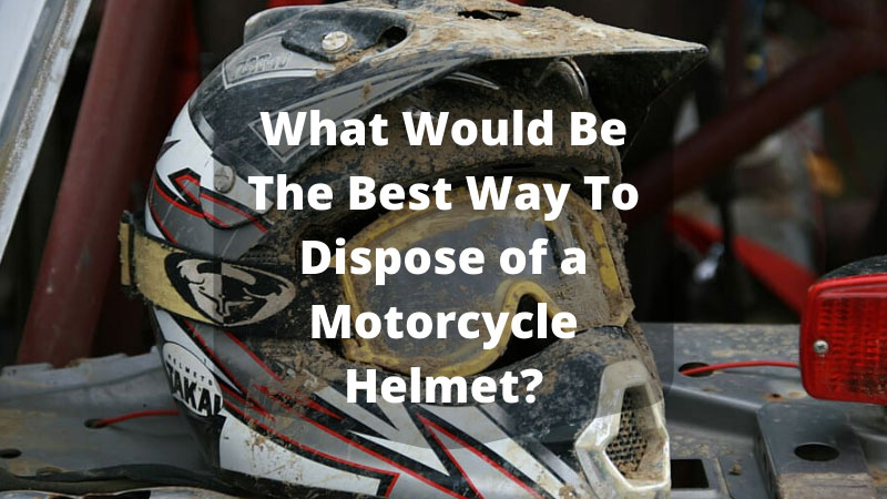 What Would Be The Best Way To Dispose of a Motorcycle Helmet