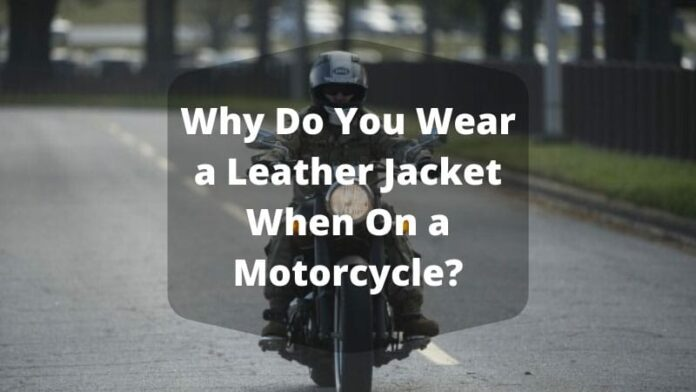 Why Do You Wear a Leather Jacket When On a Motorcycle?