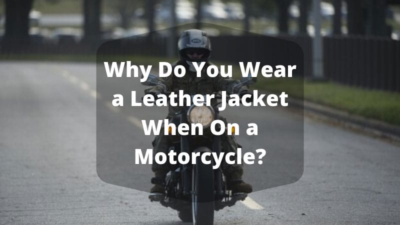 Why Do You Wear a Leather Jacket When On a Motorcycle