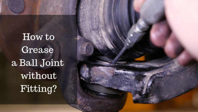 How to Grease a Ball Joint Without Fitting?